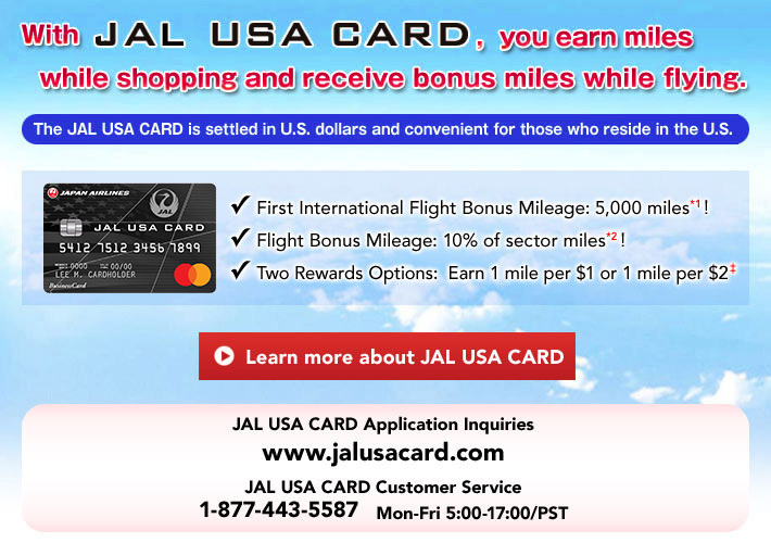 With JAL USA CARD, you earn miles while shopping and receive bonus miles while flying. The JAL USA CARD is settled in U.S. dollars and convenient for those who reside in the U.S. -First International Flight Bonus Mileage: 5,000 miles*1! -Flight Bonus Mileage: 10% of sector miles*2! -Two Rewards Options:  Earn 1 mile per $1 or 1 mile per $2 ‡ Learn more about JAL USA CARD!  JAL USA CARD Application Inquiries: www.jalusacard.com JAL USA CARD Customer Service: 1-877-443-5587 Mon-Fri 5:00-17:00/PST