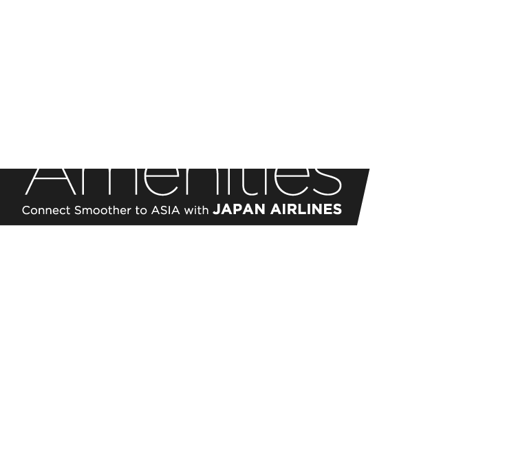 Amenities / Connect Smoother to ASIA with JAPAN AIRLINES