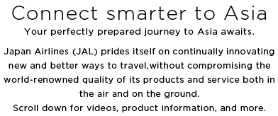 Connect smarter to Asia Your perfectly prepared journey to Asia awaits. Japan Airlines (JAL) prides itself on continually innovating new and better ways to travel, without compromising the world-renowned quality of its products and service both in the air and on the ground. Scroll down for videos, product information, and more.
