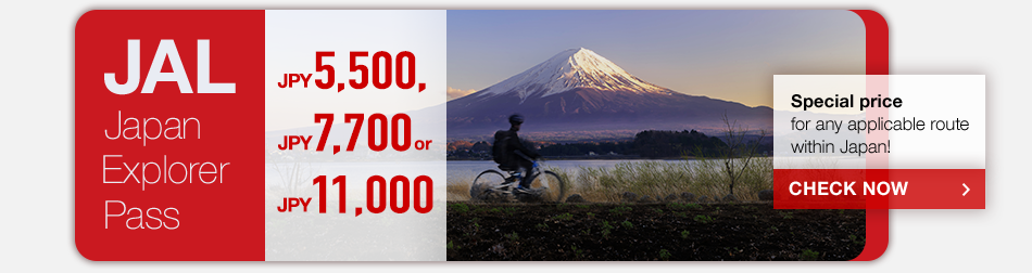 JAL Japan Explorer Pass JPY5,500 JPY7,700 or JPY11,000 Special price for any applicable route within Japan! CHECK NOW