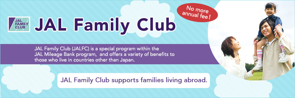 JAL Family Club No more annual fee! JAL Family Club (JALFC) is a special program within the JAL Mileage Bank program,  and offers a variety of benefits to those who live in countries other than Japan. JAL Family Club supports families living abroad.