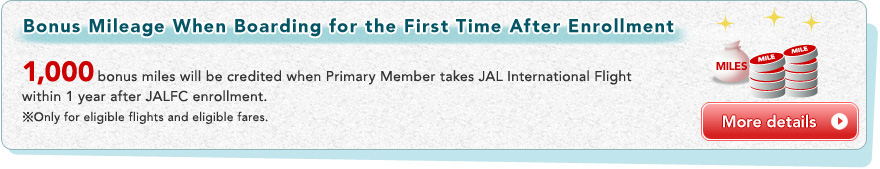 Bonus Mileage When Boarding for the First Time After Enrollment 1,000bonus miles will be credited when Primary Member takes JAL International Flight within 1 year after JALFC enrollment.  *Only for eligible flights and eligible fares.