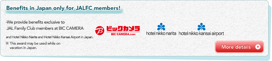 Benefits in Japan only for JALFC members! We provide benefits exclusive to JAL Family Club members at BIC CAMERA and Hotel Nikko & JAL CITY in Japan. * This award may be used while on vacation in Japan.