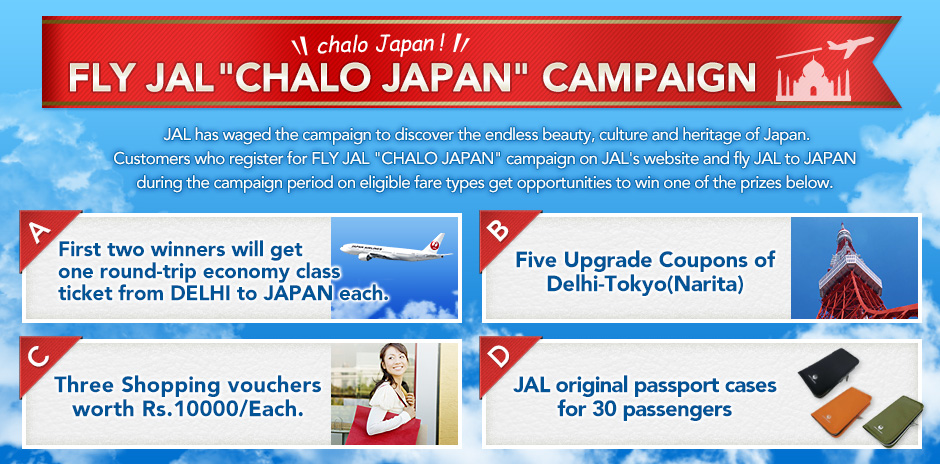 "FLY JAL ""CHALO JAPAN"" CAMPAIGN JAL has waged the campaign to discover the endless beauty, culture and heritage of Japan.Customers who register for FLY JAL"