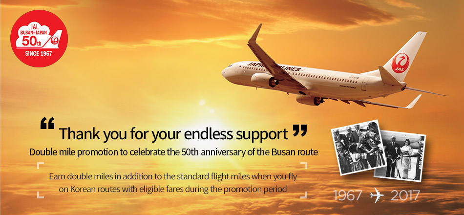 """ Thank you for your endless love""    Double mile promotion to celebrate th 50th anniversary of the Busan route   「Earn double miles in addition to the standard flight miles when you fly on Korean routes with eligible fares during the promotion period」"