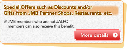 Special Offers such as Discounts and/or Gifts from JMB Partner Shops, Restaurants, etc. *JMB members who are not JALFC members can also receive this benefit.