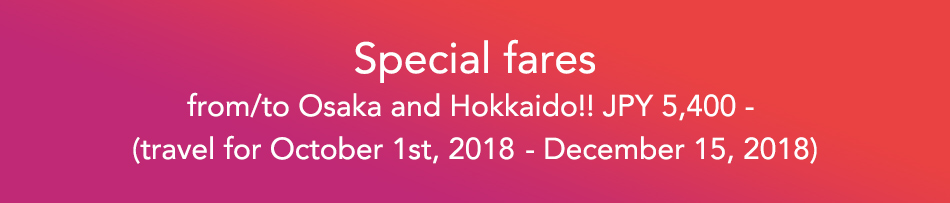 Special fares from/to Osaka and Hokkaido!! JPY 5,400 - (travel for October 1st, 2018~December 15, 2018)