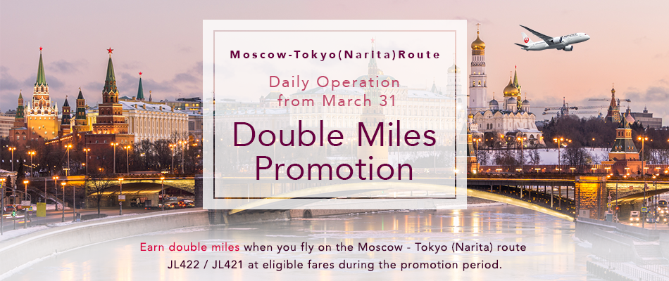 Moscow - Tokyo (Narita) Route Daily Operation from March 31 Double Miles Promotion Earn double miles when you fly on the Moscow - Tokyo (Narita) route JL422 / JL421 at eligible fares during the promotion period.
