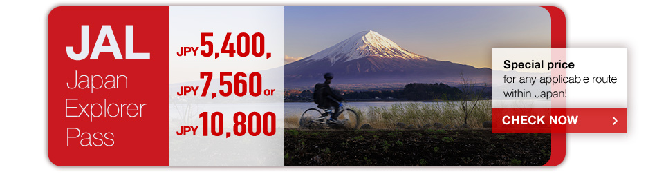 JAL Japan Explorer Pass JPY5,400 JPY7,560 or JPY10,800 Special price for any applicable route within Japan! CHECK NOW