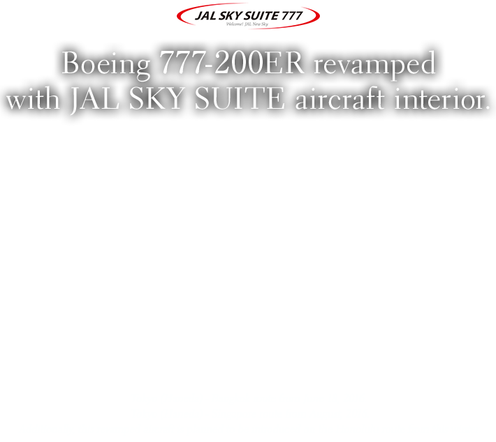 Boeing 777-200ER revamped with JAL SKY SUITE aircraft interior. Tokyo (Haneda) - Bangkok route from June 18, 2016.Tokyo (Haneda) - Singapore route from August 2016.Additionally, this revamped aircraft is planned to be introduced on the Honolulu route from this winter.