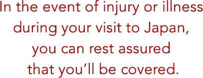 In the event of injury or illness during your visit to Japan, you can rest assured that you'll be covered.
