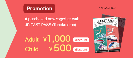 Promotion If purchased now together with JR EAST PASS (Tohoku area)Adult ¥1,000, Child ¥ 500
