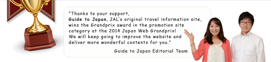 Thanks to your support, Guide to Japan, JAL's original travel information site, wins the Grandprix award in the promotion site category at the 2014 Japan Web Grandprix! We will keep going to improve the website and deliver more wonderful contents for you. Guide to Japan Editorial Team
