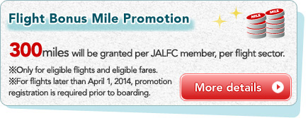 Flight Bonus Mile Promotion 300 miles will be granted per JALFC member, per flight sector. *Only for eligible flights and eligible fares. *For flights later than April 1, 2014, promotion registration is required prior to boarding.