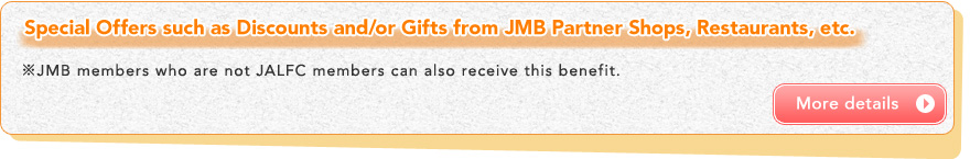 Special Offers such as Discounts and/or Gifts from JMB Partner Shops, Restaurants, etc. ※JMB members who are not JALFC members can also receive this benefit.