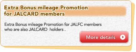 Extra Bonus mileage Promotion for JALCARD members Extra Bonus mileage Promotion for JALFC members who are also JALCARD  holders . More details