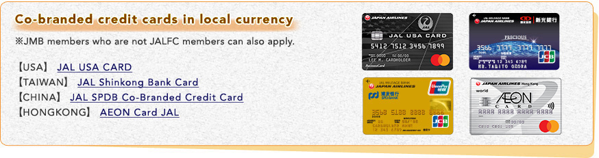Co-branded credit cards in local currency ※JMB members who are not JALFC members can also apply. [USA] JAL USA CARD[TAIWAN] JAL Shinkong Bank Card[CHINA] JAL SPDB Co-Branded Credit Card,[HONGKONG]AEON Card JAL
