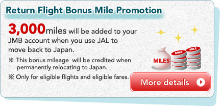 Return Flight Bonus Mile Promotion 3,000miles will be added to your JMB account when you use JAL to move back to Japan. ※ This bonus mileage  will be credited when  permanently relocating to Japan. *Only for eligible flights and eligible fares.