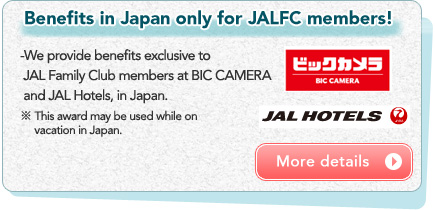 Benefits in Japan only for JALFC members! -We provide benefits exclusive to JAL Family Club members at BIC CAMERA and JAL Hotels, in Japan. ※ This award may be used while on vacation in Japan.