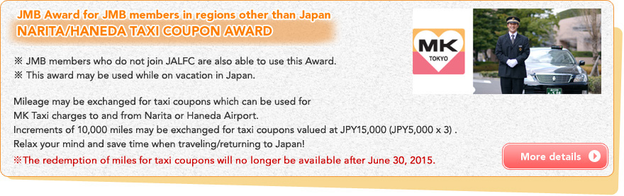 JMB Award for JMB members in regions other than Japan NARITA/HANEDA TAXI COUPON AWARD ※ JMB members who do not join JALFC are also able to use this Award.※ This award may be used while on vacation in Japan. Mileage may be exchanged for taxi coupons which can be used for MK Taxi charges to and from Narita or Haneda Airport. Increments of 10,000 miles may be exchanged for taxi coupons valued at JPY15,000 (JPY5,000 x 3) .Relax your mind and save time when traveling/returning to Japan!