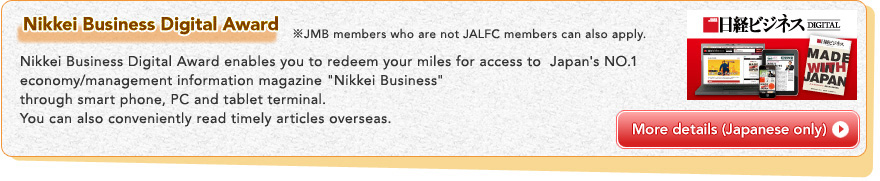 Nikkei Business Digital Award ※JMB members who are not JALFC members can also apply.Nikkei Business Digital Award enables you to redeem your miles for access to Japan's NO.1 economy/management information magazine