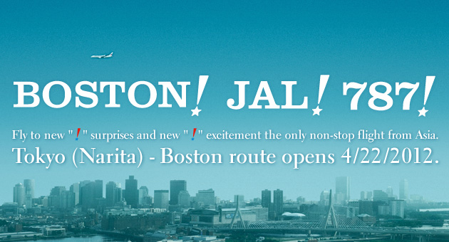 BOSTON! JAL! 787! Fly to new ! surprises and new ! excitement the only non-stop flight from Asia. Tokyo (Narita) - Boston route opens 4/22/2012.