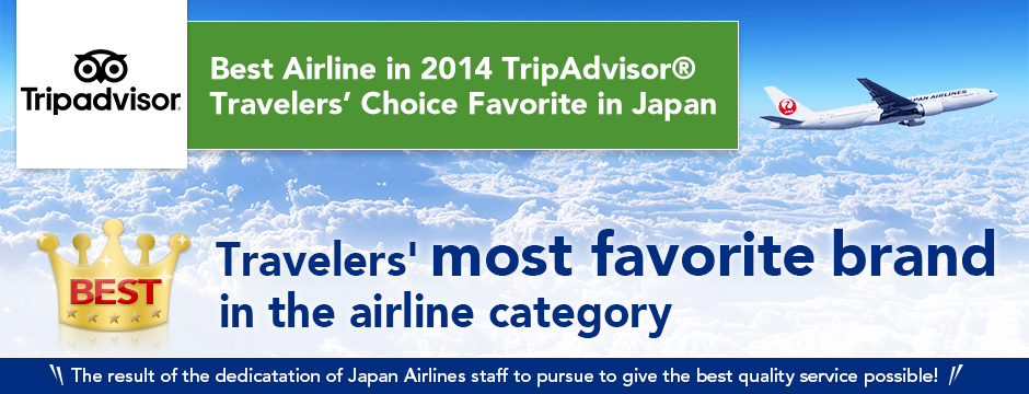 Best Airline in 2014 TripAdvisor® Travelers' Choice Favorite in Japan Travelers' most favorite brand in the airline category The result of the dedicatation of Japan Airlines staff to pursue to give the best quality service possible!
