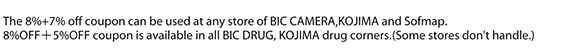 The 8%+7% off coupon can be used at any store of BIC CAMERA,KOJIMA and Sofmap. 8%OFF+5%OFF coupon is available in all BIC DRUG, KOJIMA drug corners.(Some stores don't handle.)